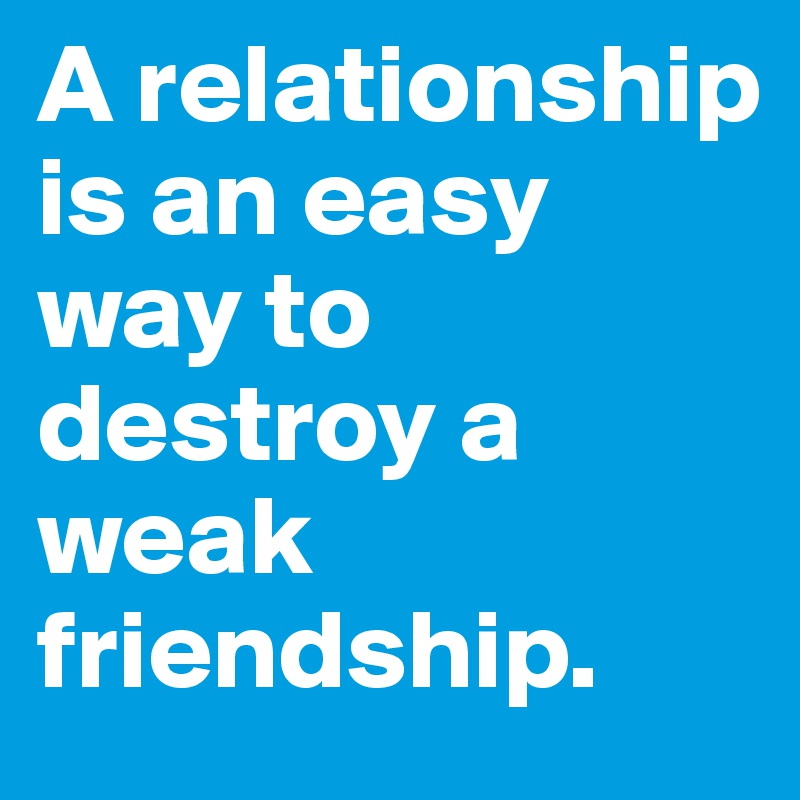 A relationship is an easy way to destroy a  weak friendship.
