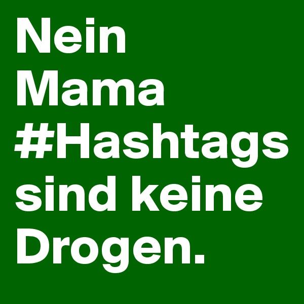 Nein Mama #Hashtags sind keine Drogen.
