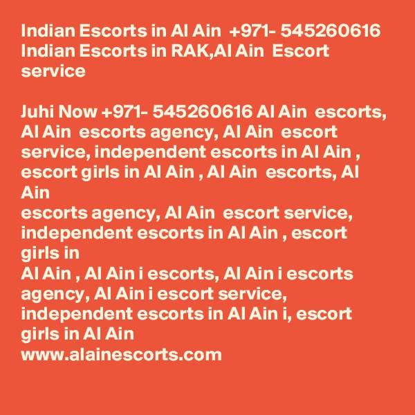 Indian Escorts in Al Ain  +971- 545260616 Indian Escorts in RAK,Al Ain  Escort service  Juhi Now +971- 545260616 Al Ain  escorts, Al Ain  escorts agency, Al Ain  escort service, independent escorts in Al Ain , escort girls in Al Ain , Al Ain  escorts, Al Ain  escorts agency, Al Ain  escort service, independent escorts in Al Ain , escort girls in Al Ain , Al Ain i escorts, Al Ain i escorts agency, Al Ain i escort service, independent escorts in Al Ain i, escort girls in Al Ain  www.alainescorts.com
