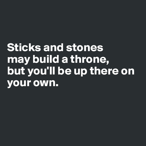 Sticks and stones  may build a throne, but you'll be up there on your own.