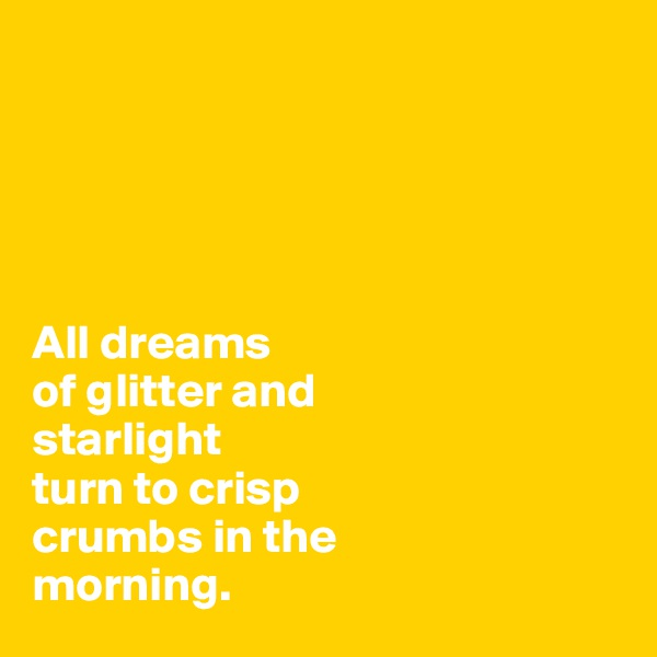 All dreams  of glitter and  starlight  turn to crisp  crumbs in the  morning.