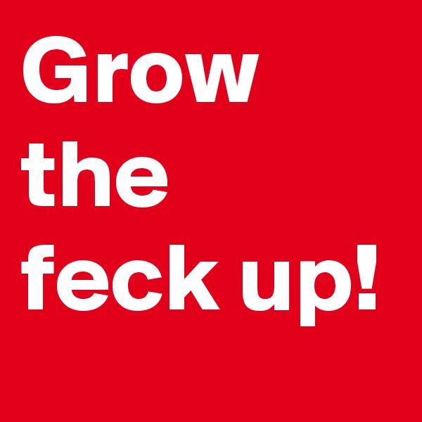 Grow the feck up!