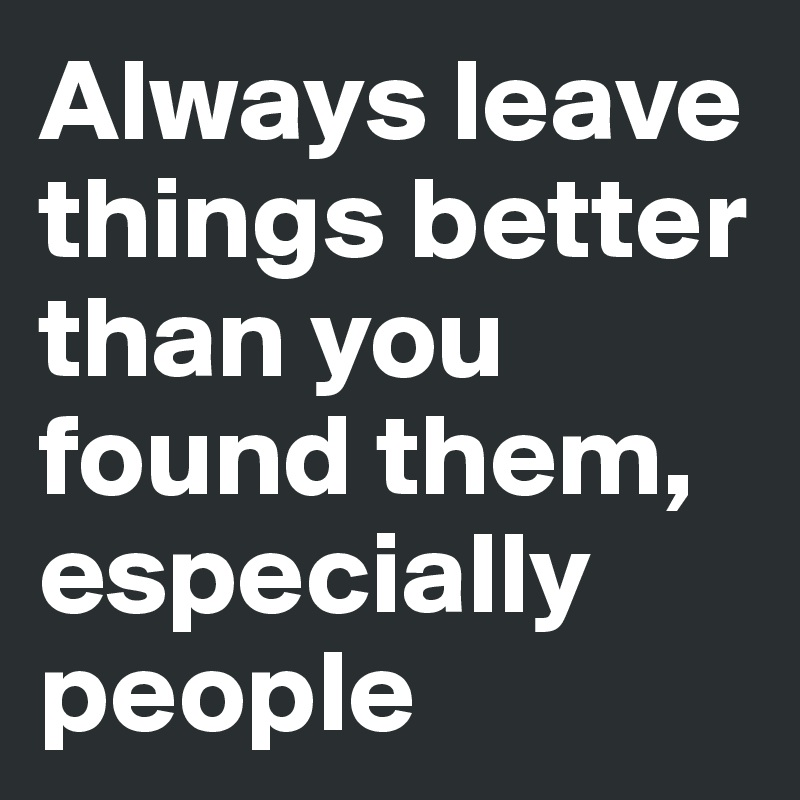 Always leave things better than you found them, especially people
