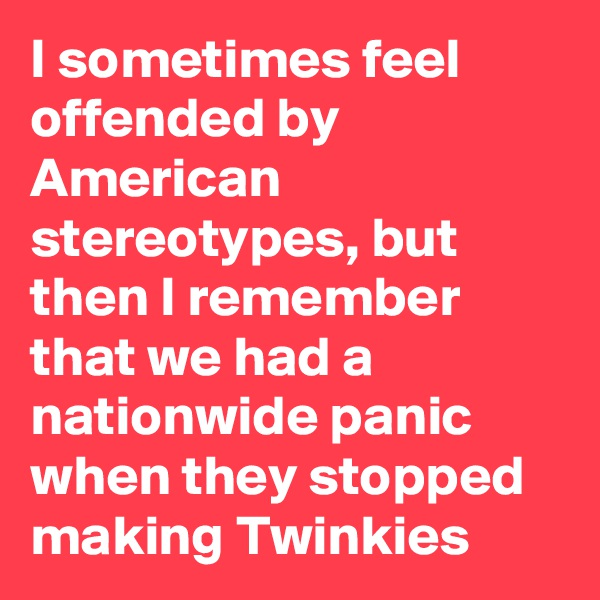 I sometimes feel offended by American stereotypes, but then I remember that we had a nationwide panic when they stopped making Twinkies