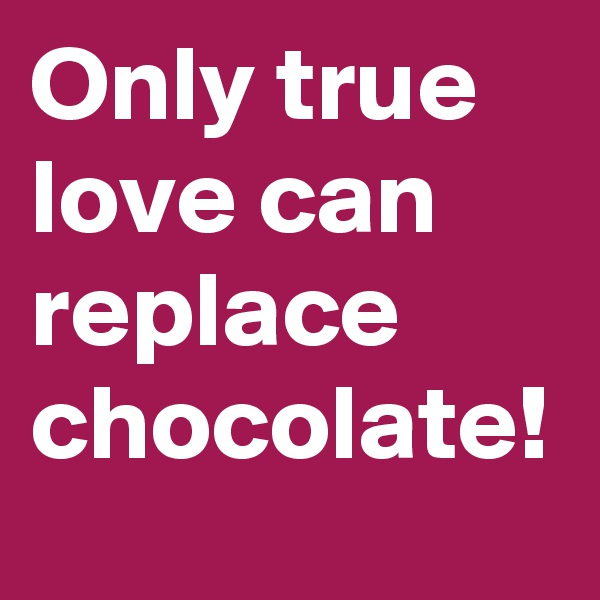 Only true love can replace chocolate!
