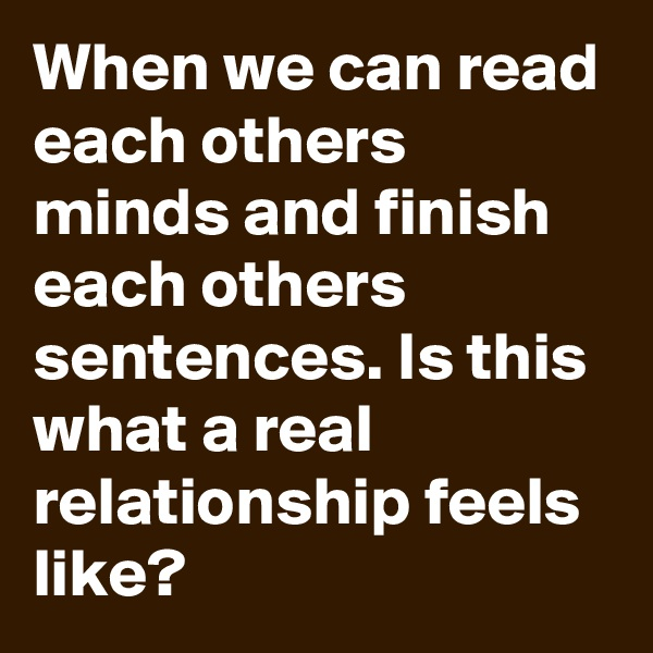 When we can read each others minds and finish each others sentences. Is this what a real relationship feels like?