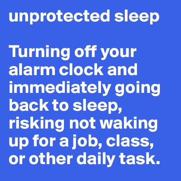 unprotected sleep   Turning off your alarm clock and immediately going back to sleep, risking not waking up for a job, class, or other daily task.
