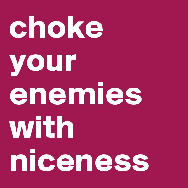 choke  your enemies with niceness
