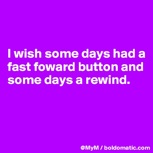 I wish some days had a fast foward button and some days a rewind.