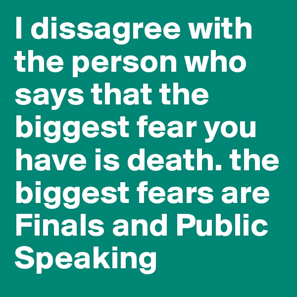 I dissagree with the person who says that the biggest fear you have is death. the biggest fears are Finals and Public Speaking