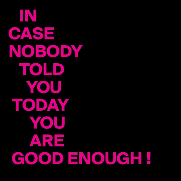 IN CASE NOBODY    TOLD       YOU  TODAY       YOU       ARE  GOOD ENOUGH !