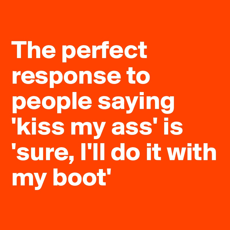 The perfect response to people saying 'kiss my ass' is 'sure, I'll do it with my boot'