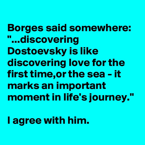 """Borges said somewhere: """"...discovering Dostoevsky is like discovering love for the first time,or the sea - it marks an important moment in life's journey.""""  I agree with him."""