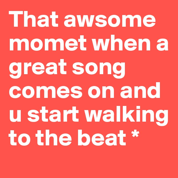 That awsome momet when a great song comes on and u start walking to the beat *