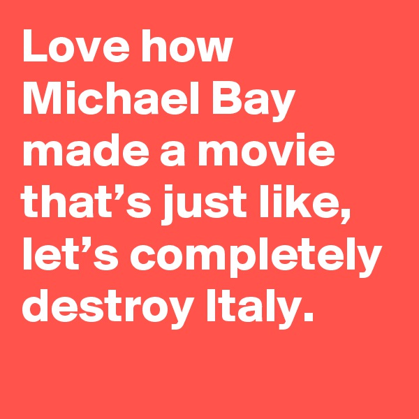 Love how Michael Bay made a movie that's just like, let's completely destroy Italy.