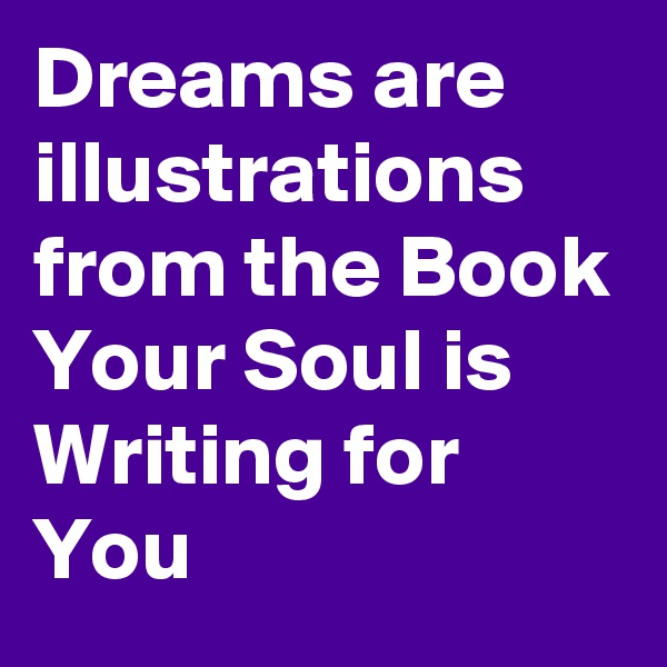 Dreams are illustrations from the Book Your Soul is Writing for You