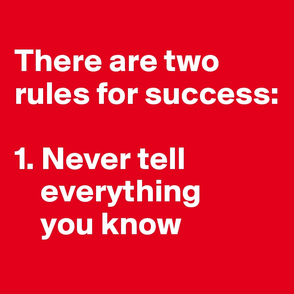 There are two rules for success:  1. Never tell         everything        you know