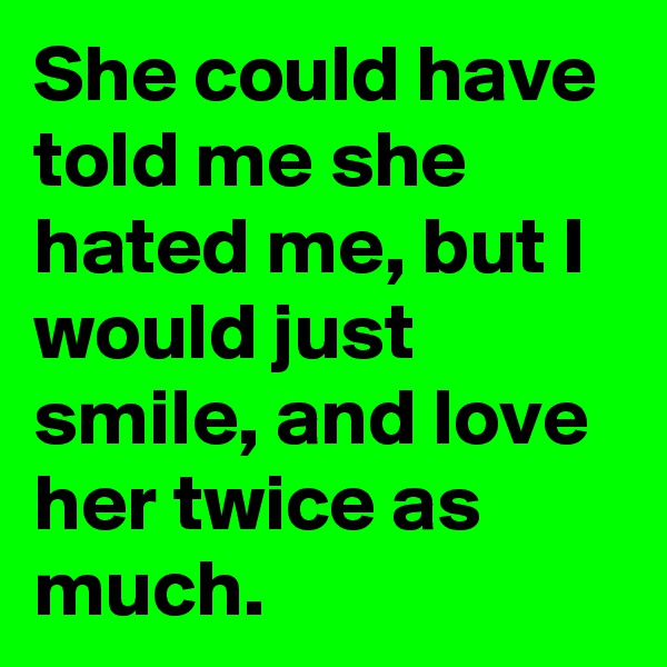 She could have told me she hated me, but I would just smile, and love her twice as much.