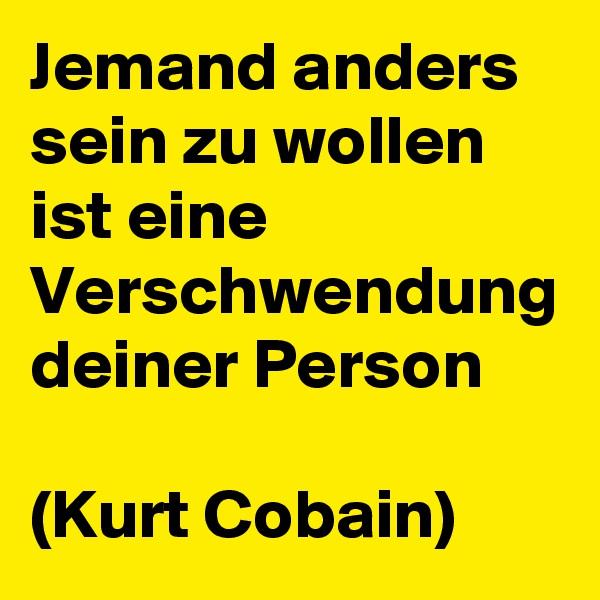 Jemand anders sein zu wollen ist eine Verschwendung deiner Person  (Kurt Cobain)