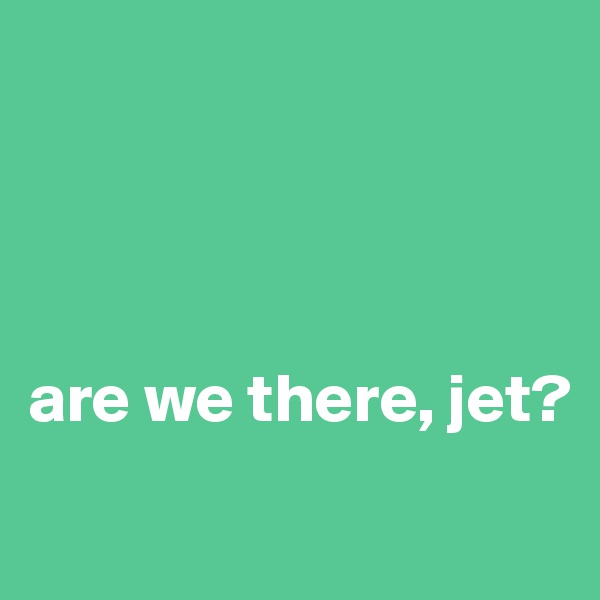 are we there, jet?