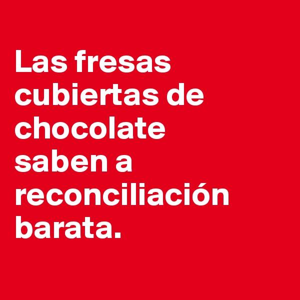 Las fresas cubiertas de chocolate  saben a reconciliación barata.