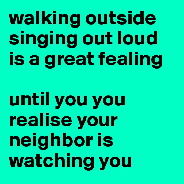 walking outside singing out loud is a great fealing  until you you realise your neighbor is watching you