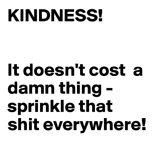 KINDNESS!   It doesn't cost  a damn thing -  sprinkle that shit everywhere!