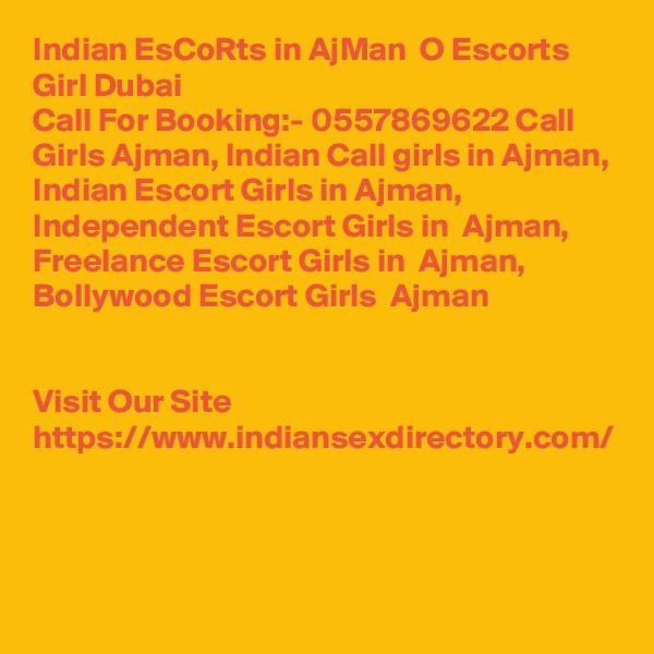 Indian EsCoRts in AjMan  O Escorts Girl Dubai Call For Booking:- 0557869622 Call Girls Ajman, Indian Call girls in Ajman, Indian Escort Girls in Ajman, Independent Escort Girls in  Ajman, Freelance Escort Girls in  Ajman, Bollywood Escort Girls  Ajman   Visit Our Site https://www.indiansexdirectory.com/