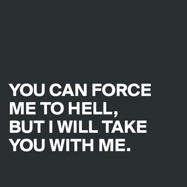 YOU CAN FORCE ME TO HELL,  BUT I WILL TAKE YOU WITH ME.