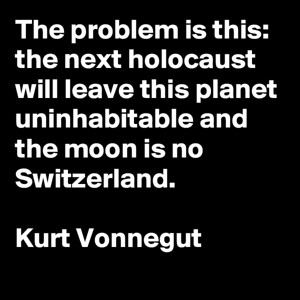 The problem is this: the next holocaust will leave this planet uninhabitable and the moon is no Switzerland.  Kurt Vonnegut
