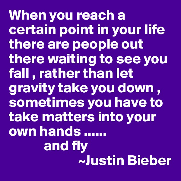 When you reach a certain point in your life there are people out there waiting to see you fall , rather than let gravity take you down , sometimes you have to take matters into your own hands ......             and fly                          ~Justin Bieber