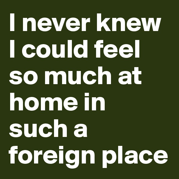 I never knew I could feel so much at home in such a foreign place