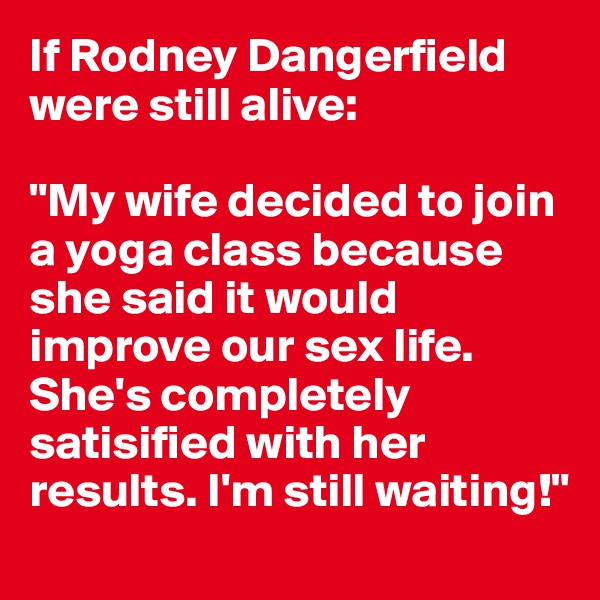 """If Rodney Dangerfield were still alive:  """"My wife decided to join a yoga class because she said it would improve our sex life. She's completely satisified with her results. I'm still waiting!"""""""
