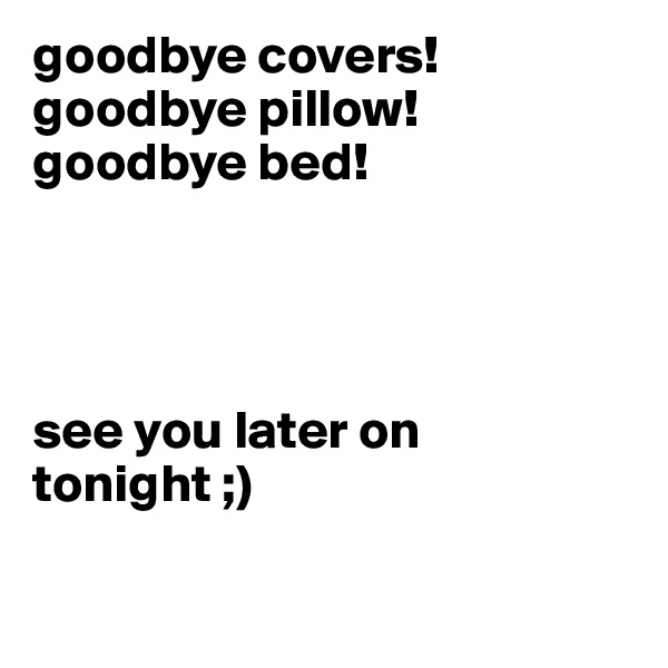 goodbye covers! goodbye pillow! goodbye bed!      see you later on tonight ;)