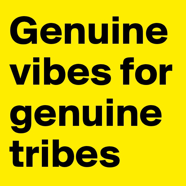 Genuine vibes for genuine tribes
