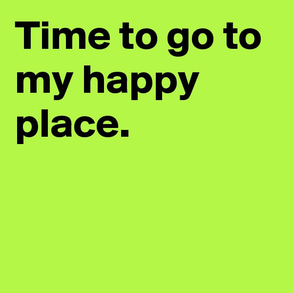 Time to go to my happy place.