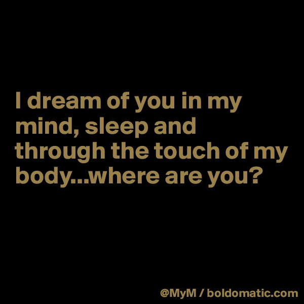 I dream of you in my mind, sleep and through the touch of my body...where are you?
