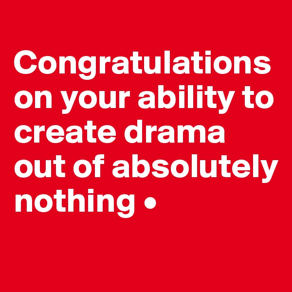 Congratulations on your ability to create drama out of absolutely nothing •