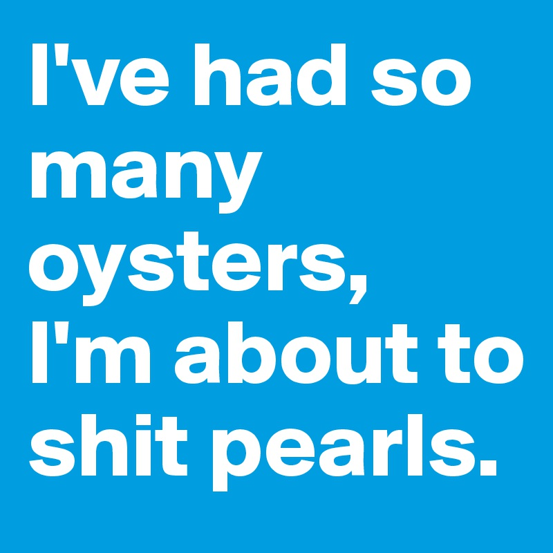 I've had so many oysters,  I'm about to shit pearls.