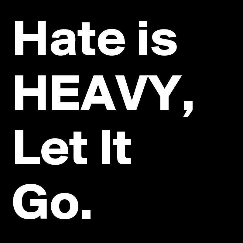 Hate Is Heavy Let It Go Post By Paulasplaybook On Boldomatic