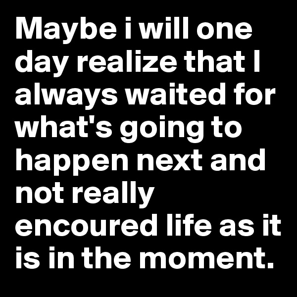 Maybe i will one day realize that I always waited for what's going to happen next and not really encoured life as it is in the moment.