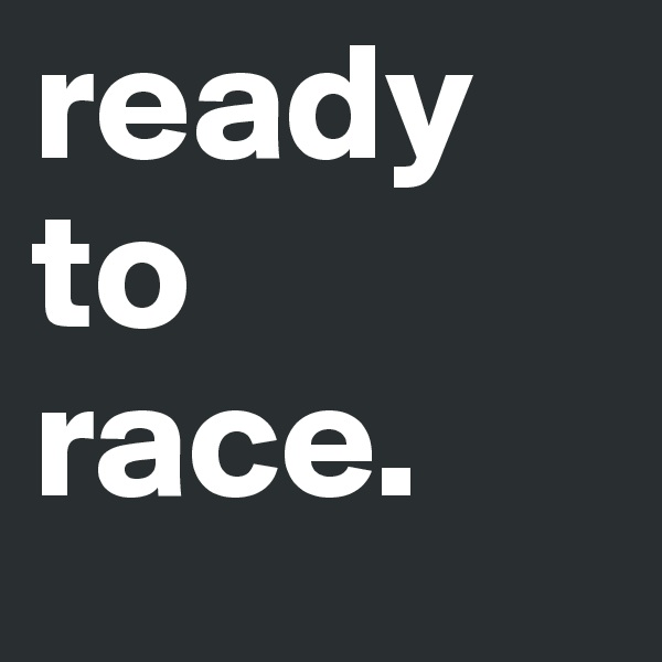 ready to  race.