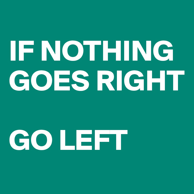 IF NOTHING GOES RIGHT  GO LEFT