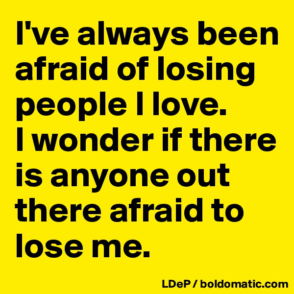 I've always been afraid of losing people I love.  I wonder if there is anyone out there afraid to lose me.