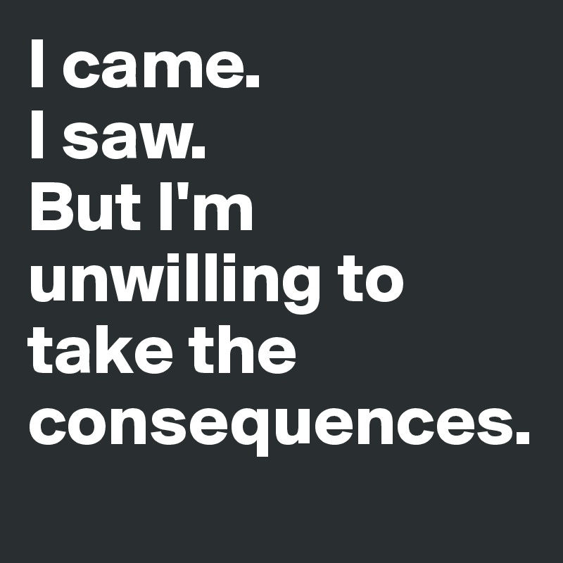 I came.  I saw.  But I'm unwilling to take the consequences.