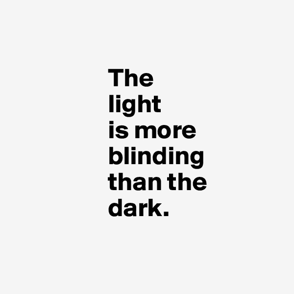 The                    light                    is more                       blinding                    than the                    dark.