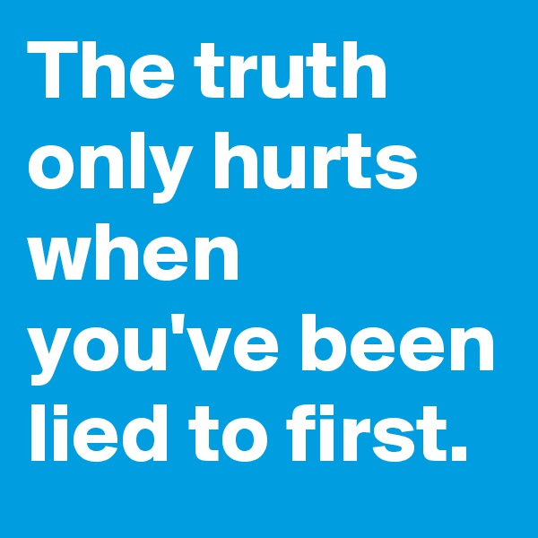 The truth only hurts when you've been lied to first.