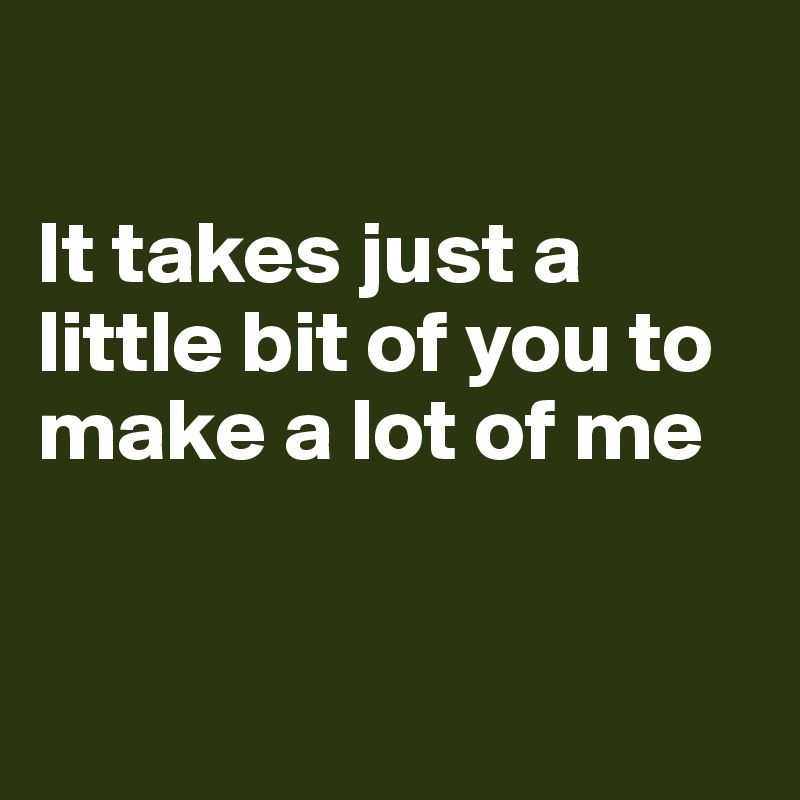It takes just a little bit of you to make a lot of me
