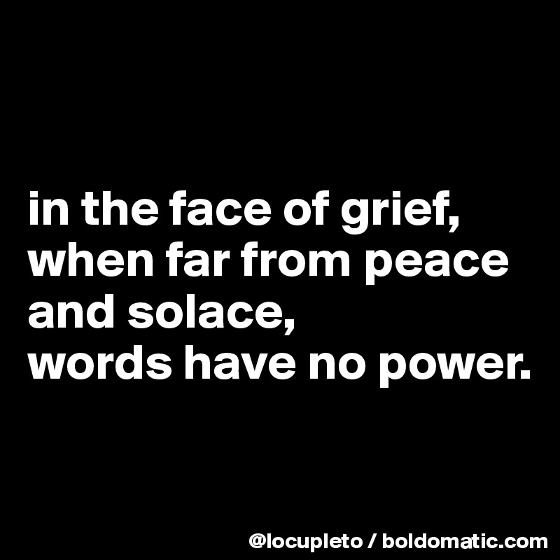 in the face of grief, when far from peace and solace, words have no power.