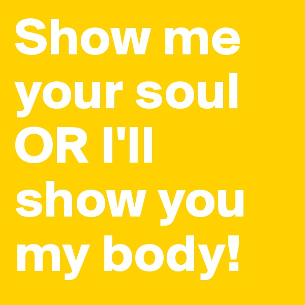 Show me your soul OR I'll show you my body!